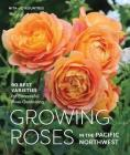 Growing Roses in the Pacific Northwest: 90 Best Varieties for Successful Rose Gardening Cover Image