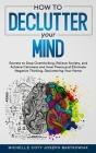 How to Declutter Your Mind: Secrets to Stop Overthinking, Relieve Anxiety, and Achieve Calmness and Inner Peace, and Eliminate Negative Thinking, Cover Image
