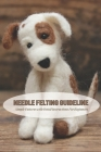 Needle Felting Guideline: Simple Patterns with Detail Instructions For Beginners: Needle Felting Projects Cover Image
