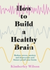 How to Build a Healthy Brain: Reduce stress, anxiety and depression and future-proof your brain Cover Image
