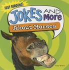 Jokes and More about Horses (Just Kidding!) Cover Image