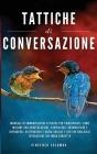 Tattiche di conversazione: Manuale Di Comunicazione Efficace Per Principianti: Come Iniziare Una Conversazione, Compiacere, Argomentare e Difende Cover Image