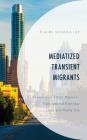 Mediatized Transient Migrants: Korean Visa-Status Migrants' Transnational Everyday Lives and Media Use (Korean Communities Across the World) Cover Image