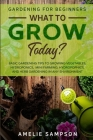 Gardening For Beginners: WHAT TO GROW TODAY? - Basic Gardening Tips To Growing Vegetables, Hydroponics, Mini Farming, Hydropopnics, and Herb Ga Cover Image
