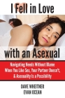 I Fell in Love with an Asexual: Navigating Needs Without Blame When You Like Sex, Your Partner Doesn't, & Asexuality Is a Possibility Cover Image
