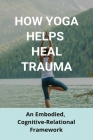 How Yoga Helps Heal Trauma: An Embodied, Cognitive-Relational Framework: Yoga Trauma Therapy Cover Image