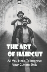 The Art Of Haircut: All You Need To Improve Your Cutting Skills: Haircut Tutorials Cover Image