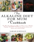 The Alkaline Diet for Mum Cookbook: The Best 220+ Recipes For Mum and Kids to start a Healthier Lifestyle! HAVE FUN preparing these delicious and alka Cover Image