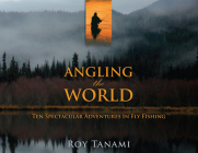 Angling the World: Ten Spectacular Adventures in Fly Fishing Cover Image