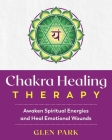 Chakra Healing Therapy: Awaken Spiritual Energies and Heal Emotional Wounds Cover Image