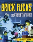 Brick Flicks: A Comprehensive Guide to Making Your Own Stop-Motion LEGO Movies Cover Image