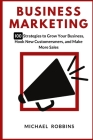 Business Marketing: 100 Strategies to Grow Your Business, Hook New Customers, and Make More Sales Cover Image