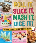 Roll It, Slice It, Mash It, Dice It!: Super Yummy Recipes for Kids Cover Image