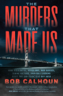 The Murders That Made Us: How Vigilantes, Hoodlums, Mob Bosses, Serial Killers, and Cult Leaders Built the San Francisco Bay Area Cover Image