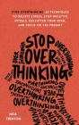 Stop Overthinking: 23 Techniques to Relieve Stress, Stop Negative Spirals, Declutter Your Mind, and Focus on the Present Cover Image