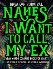 Breakup Survival Names I Want To Call My Ex Swear Words Coloring Book for Adults: Modern Getting Over a Breakup, Divorce, Ex Boyfriend Married life Bo Cover Image