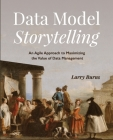 Data Model Storytelling: An Agile Approach to Maximizing the Value of Data Management Cover Image