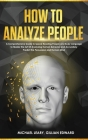 How To Analyze People: A Comprehensive Guide to Speed Reading People and Body Language to Master the Art Of Analyzing Human Behavior and Accu Cover Image