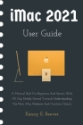 iMac 2021 User Guide: A Manual Built For Beginners And Seniors With M1 Chip Details Geared Towards Understanding The New iMac Features And F Cover Image