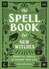 The Spell Book for New Witches: Essential Spells to Change Your Life Cover Image