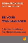 Be Your Own Manager: A Career Handbook for Classical Musicians Cover Image