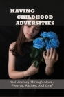Having Childhood Adversities: Real Journey Through Abuse, Poverty, Racism, And Grief: Childhood Trauma Stories Cover Image