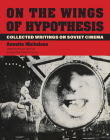 On the Wings of Hypothesis: Collected Writings on Soviet Cinema (October Books) Cover Image