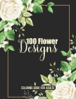 100 Flower Designs Coloring Book For Adults: Adorable Blossom Floral Adults Relaxation Coloring Book - Cool Relaxation Mandala Art For Stress Free- Gr Cover Image