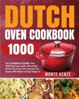 Dutch Oven Cookbook 1000: The Complete Guide with 1000-Day Easy Tasty Affordable Dutch Oven Cast Iron Recipes for Anyone Who Wants to Enjoy Happ Cover Image