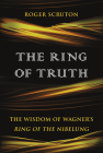 The Ring of Truth: The Wisdom of Wagner's Ring of the Nibelung Cover Image