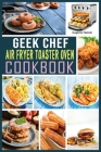 Geek Chef Air Fryer Toaster Oven Cookbook: Quick, Delicious & Affordable Air Fryer Toaster Oven Recipes for healthier fried favorites. Cover Image