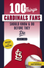 100 Things Cardinals Fans Should Know & Do Before They Die (100 Things...Fans Should Know) Cover Image
