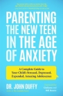 Parenting the New Teen in the Age of Anxiety: A Complete Guide to Your Child's Stressed, Depressed, Expanded, Amazing Adolescence (Parenting Tips, Rai Cover Image