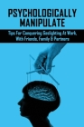 Psychologically Manipulate: Tips For Conquering Gaslighting At Work, With Friends, Family & Partners: Books On Recovering From Emotional Abuse Cover Image