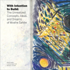 With Intention to Build: The Unrealized Concepts, Ideas, and Dreams of Moshe Safdie Cover Image
