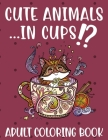 Cute Animals ...in Cups!? Adult Coloring Book: Fun and Stress Relieving Designs to Color, Relax and Unwind Cover Image