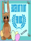 EASTER DOT TO DOT FOR KIDS Up to 20 Dots: Creative, Fun and Cute Unique Images/Designs with Easter Bunnies, Easter Eggs and more. Cover Image