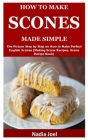 How to Make Scones Made Simple: The Picture Step by Step on How to Make Perfect English Scones (Making Scone Recipes, Scone Recipe Book) Cover Image