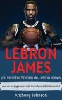 LeBron James: ¡La increíble historia de LeBron James - uno de los jugadores más increíbles del baloncesto! Cover Image