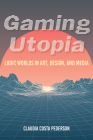 Gaming Utopia: Ludic Worlds in Art, Design, and Media Cover Image