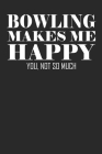 Bowling Makes Me Happy Notebook: Funny Bowling Gift Cover Image