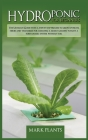 Hydroponics for Beginners: The Ultimate Guide With A Step By Step Process To Grow Up Fruits, Herbs And Vegetables For Creating A Smart Garden Tou Cover Image