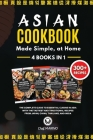 ASIAN COOKBOOK Made Simple, at Home 4 Books in 1 The Complete Guide to Essential Cusine in Asia with the Tastiest and Traditional Recipes from Japan, Cover Image