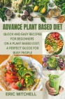 Advance Plant Based Diet: Quick and Easy Recipes for Beginners on a Plant Based Diet. A perfect Guide for Busy People Cover Image