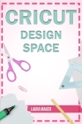 Cricut Design Space: The ultimate practical guide to Design Space with Step-by-Step Illustrated Instructions, project ideas and screenshots Cover Image