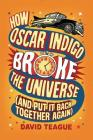 How Oscar Indigo Broke the Universe (and Put It Back Together Again) Cover Image