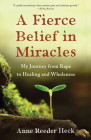 A Fierce Belief in Miracles: My Journey from Rape to Healing and Wholeness Cover Image