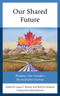 Our Shared Future: Windows Into Canada's Reconciliation Journey Cover Image