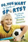 So, You Want to Work in Sports?: The Ultimate Guide to Exploring the Sports Industry (Be What You Want) Cover Image