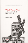 Wind, Water, Work: Ancient and Medieval Milling Technology (Technology and Change in History #8) Cover Image